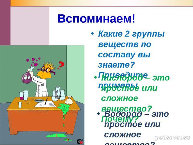 Вспоминаем! Какие 2 группы веществ по составу вы знаете? Приведите примеры. К...