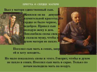 ПРИТЧА О СЕРДЦЕ МАТЕРИ Поселил сын мать в сенях, запретил ей в хату заходить