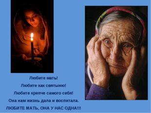 Любите мать! Любите как святыню! Любите крепче самого себя! Она нам жизнь дал