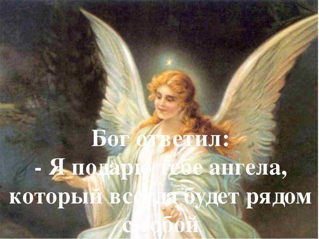 Бог ответил: - Я подарю тебе ангела, который всегда будет рядом с тобой
