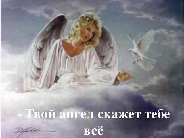 - Твой ангел скажет тебе всё