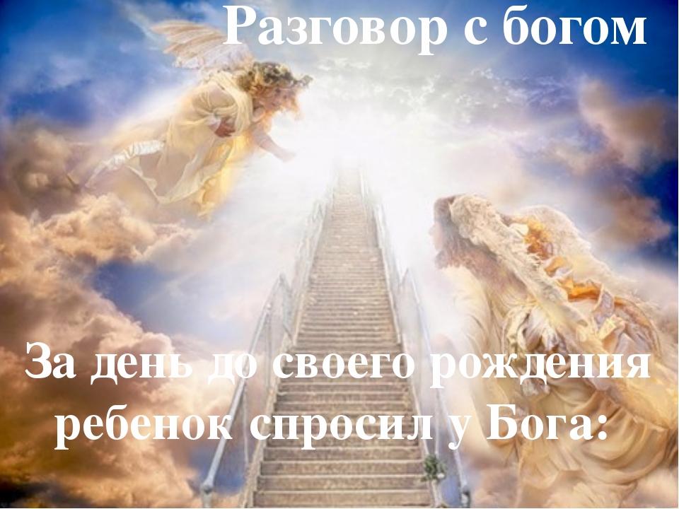 За день до своего рождения ребенок спросил у Бога: Разговор с богом
