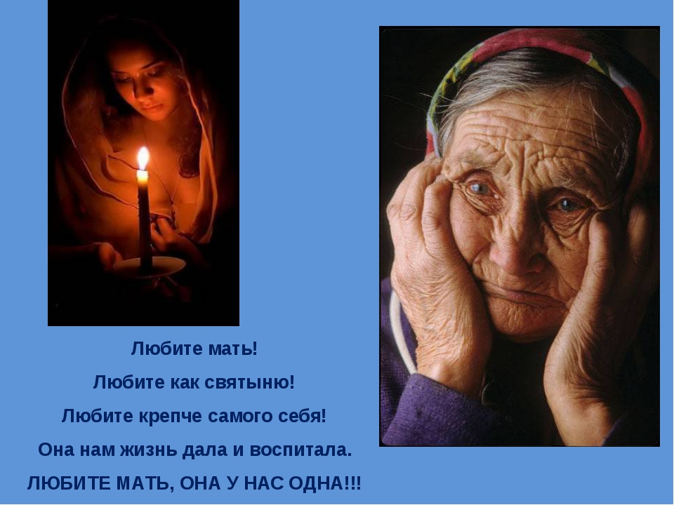 Любите мать! Любите как святыню! Любите крепче самого себя! Она нам жизнь дал...