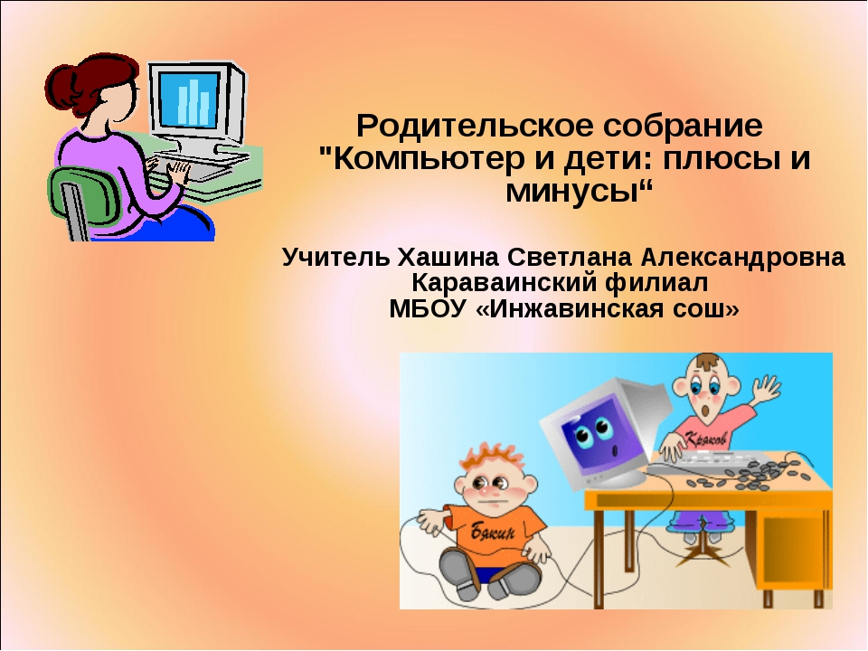 """Родительское собрание """"Компьютер и дети: плюсы и минусы"""" Учитель Хашина Светл..."""