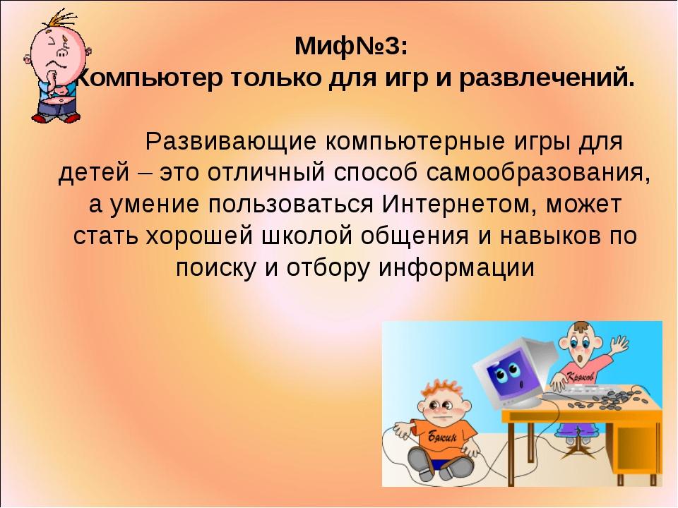 Миф№3: Компьютер только для игр и развлечений. Развивающие компьютерные игры...