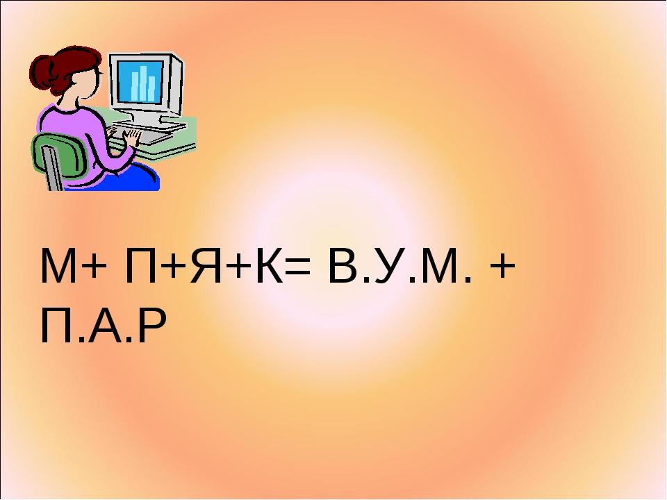 М+ П+Я+К= В.У.М. + П.А.Р