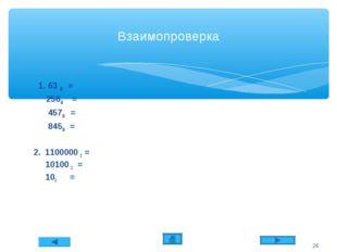 Взаимопроверка 1. 63 10 = 25610 = 45710 = 84510 = 2. 1100000 2 = 10100 2 = 10