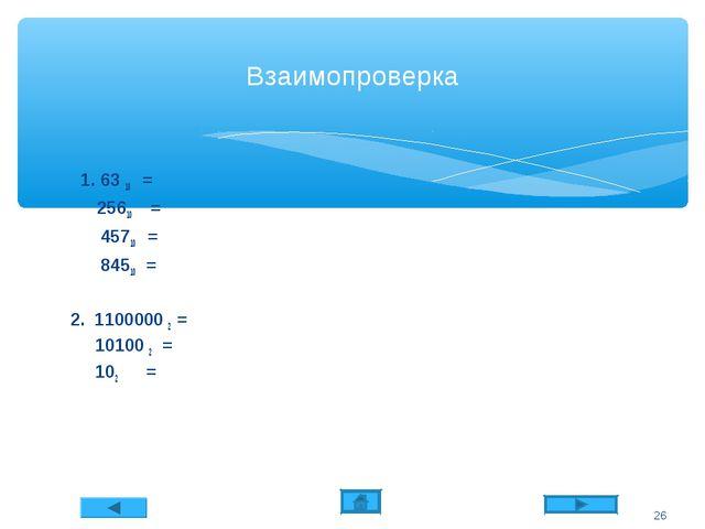 Взаимопроверка 1. 63 10 = 25610 = 45710 = 84510 = 2. 1100000 2 = 10100 2 = 10...