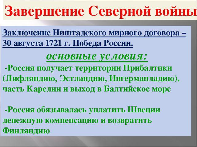 Завершение Северной войны Заключение Ништадского мирного договора – 30 август...