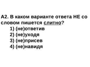 А2. В каком варианте ответа НЕ со словом пишется слитно? 1) (не)ответив 2)