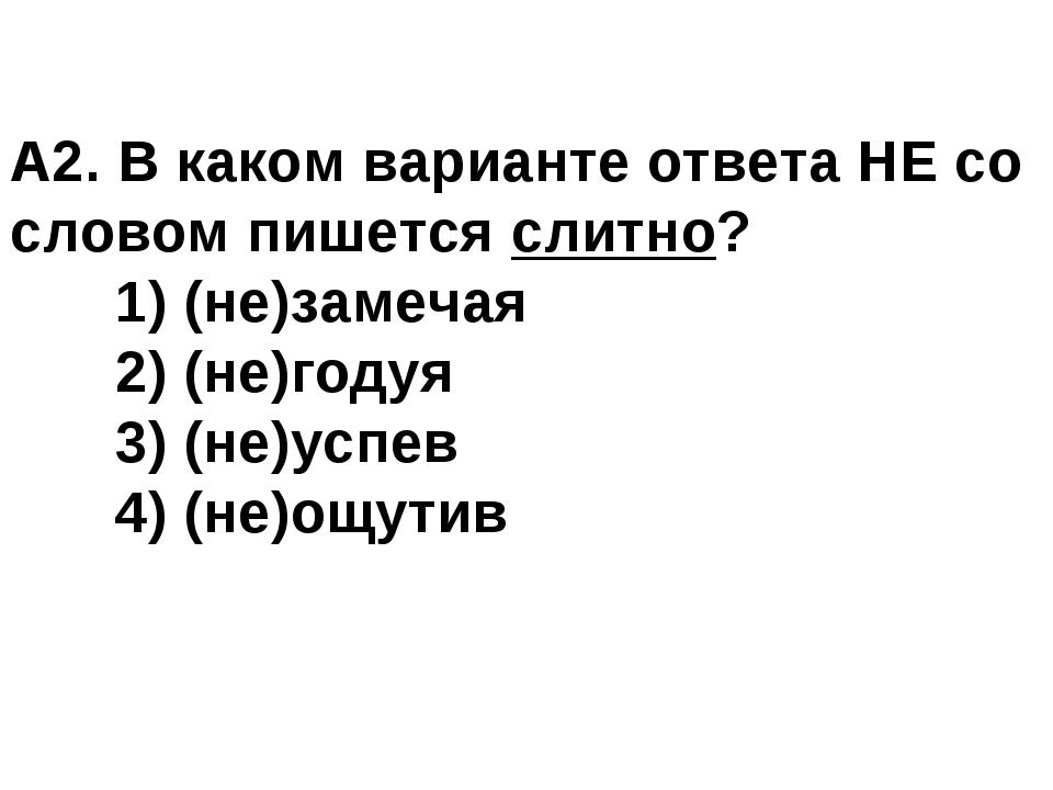 А2. В каком варианте ответа НЕ со словом пишется слитно? 1) (не)замечая 2)...