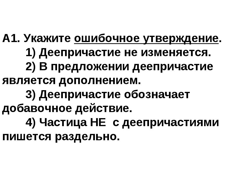 А1. Укажите ошибочное утверждение. 1) Деепричастие не изменяется. 2) В пред...