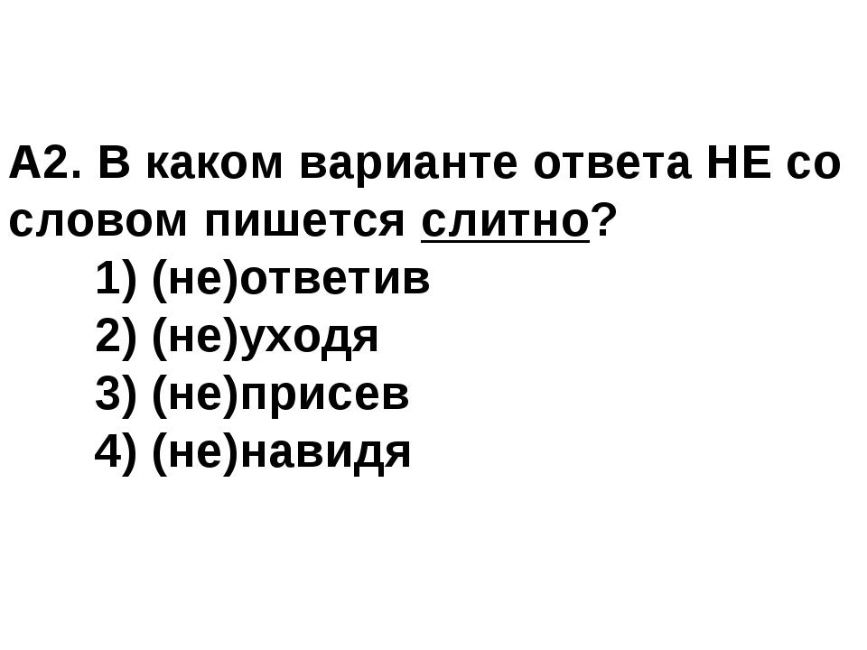 А2. В каком варианте ответа НЕ со словом пишется слитно? 1) (не)ответив 2)...