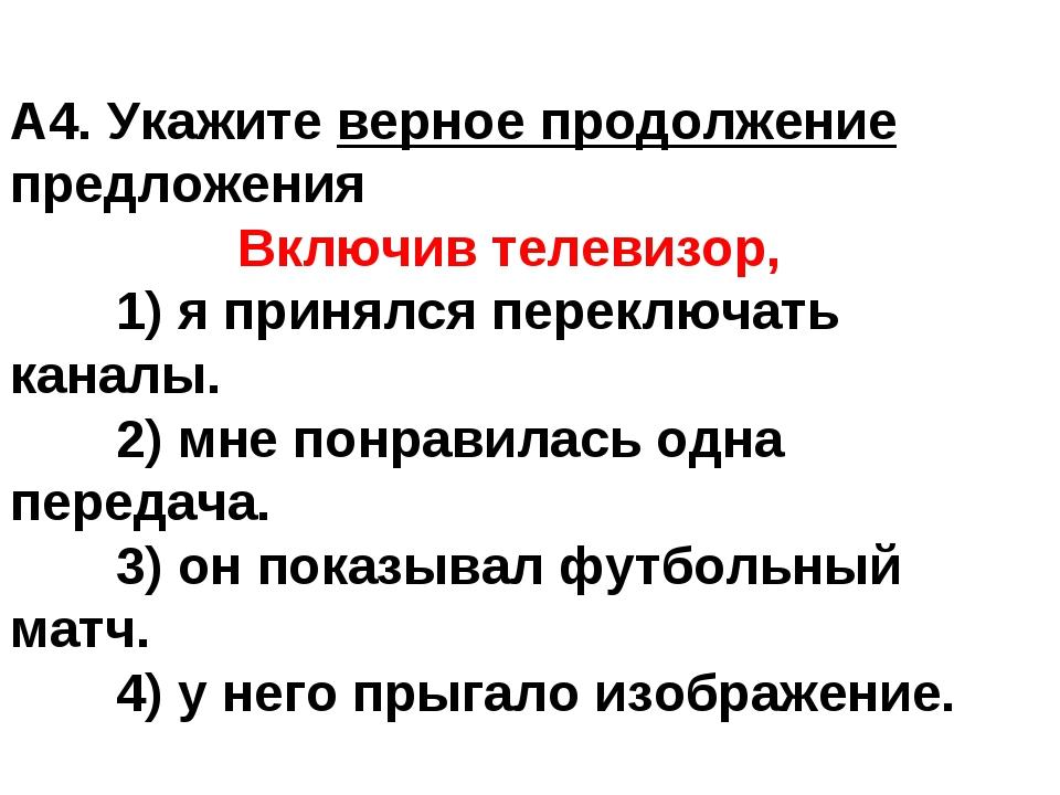 А4. Укажите верное продолжение предложения  Включив телевизор, 1) я принял...