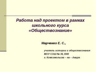 Работа над проектом в рамках школьного курса «Обществознание» Марченко Е. С.