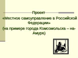 Проект «Местное самоуправление в Российской Федерации» (на примере города Ком