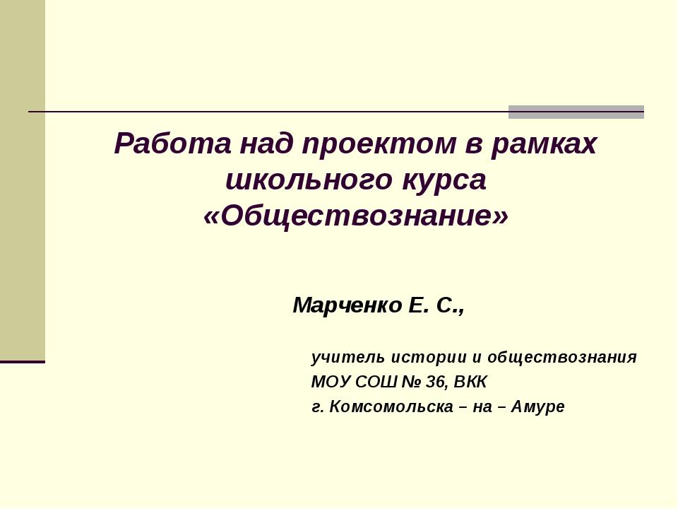 Работа над проектом в рамках школьного курса «Обществознание» Марченко Е. С....