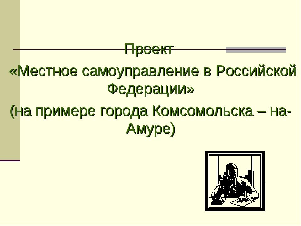 Проект «Местное самоуправление в Российской Федерации» (на примере города Ком...