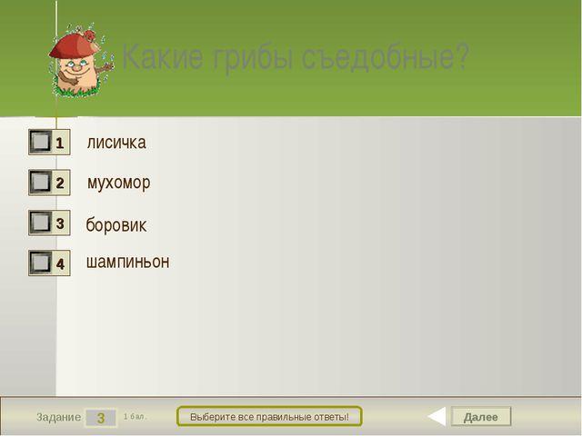 Далее 3 Задание 1 бал. Выберите все правильные ответы! Какие грибы съедобные?...