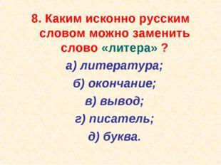 8. Каким исконно русским словом можно заменить слово «литера» ? а) литератур