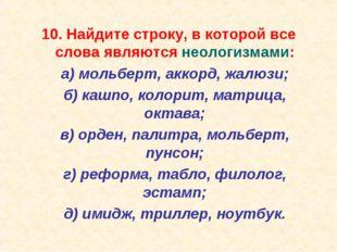 10. Найдите строку, в которой все слова являются неологизмами: а) мольберт,