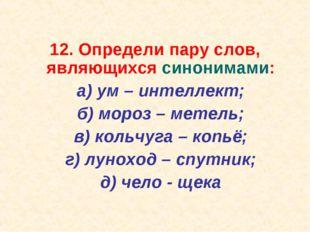12. Определи пару слов, являющихся синонимами: а) ум – интеллект; б) мороз