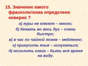 15. Значение какого фразеологизма определено неверно ? а) куры не клюют – мн