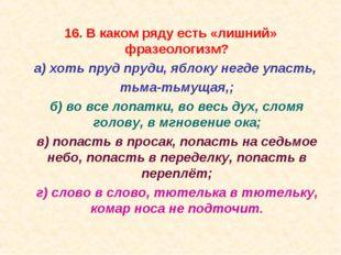 16. В каком ряду есть «лишний» фразеологизм? а) хоть пруд пруди, яблоку негд