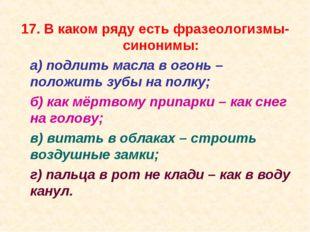 17. В каком ряду есть фразеологизмы-синонимы: а) подлить масла в огонь – пол