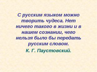 С русским языком можно творить чудеса. Нет ничего такого в жизни и в нашем со