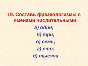 19. Составь фразеологизмы с именами числительными: а) один; б) три; в) сем