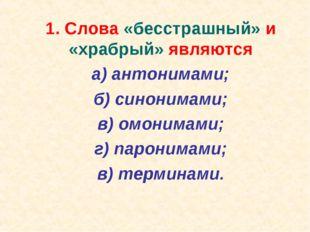 1. Слова «бесстрашный» и «храбрый» являются а) антонимами; б) синонимами;