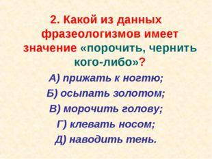 2. Какой из данных фразеологизмов имеет значение «порочить, чернить кого-либо
