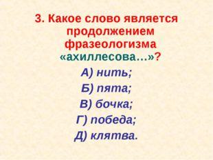 3. Какое слово является продолжением фразеологизма «ахиллесова…»? А) нить; Б)