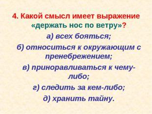 4. Какой смысл имеет выражение «держать нос по ветру»? а) всех бояться; б)