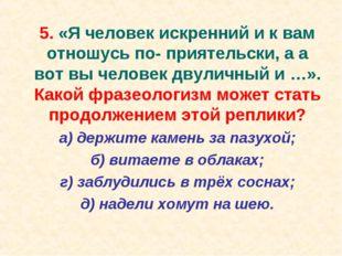 5. «Я человек искренний и к вам отношусь по- приятельски, а а вот вы человек