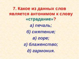 7. Какое из данных слов является антонимом к слову «страдание»? а) печаль;