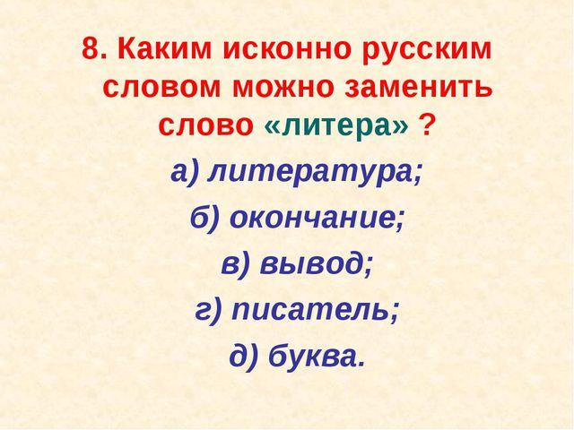8. Каким исконно русским словом можно заменить слово «литера» ? а) литератур...