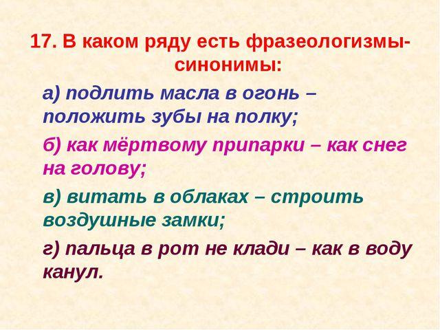 17. В каком ряду есть фразеологизмы-синонимы: а) подлить масла в огонь – пол...