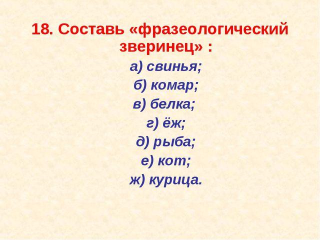 18. Составь «фразеологический зверинец» : а) свинья; б) комар; в) белка;...