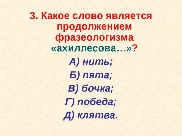 3. Какое слово является продолжением фразеологизма «ахиллесова…»? А) нить; Б)...