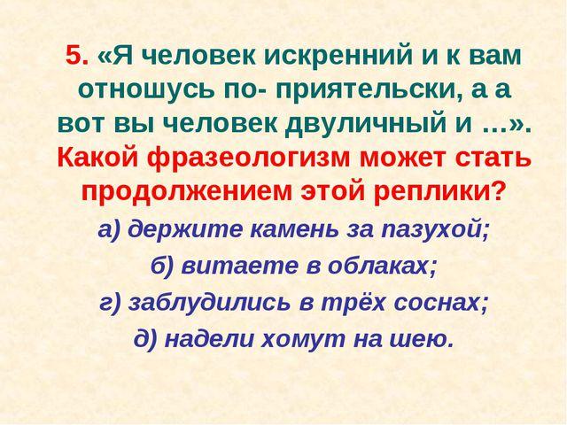 5. «Я человек искренний и к вам отношусь по- приятельски, а а вот вы человек...