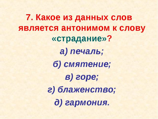 7. Какое из данных слов является антонимом к слову «страдание»? а) печаль;...