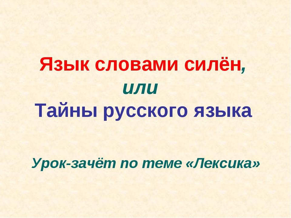 Урок-зачёт по теме «Лексика» Язык словами силён, или Тайны русского языка