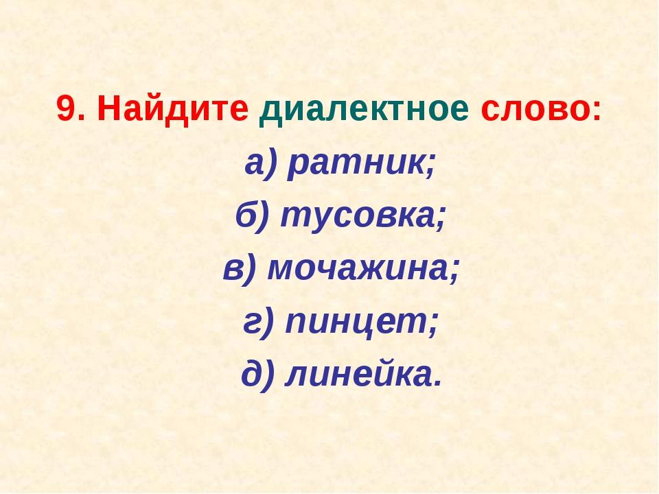 9. Найдите диалектное слово: а) ратник; б) тусовка; в) мочажина; г) пинц...