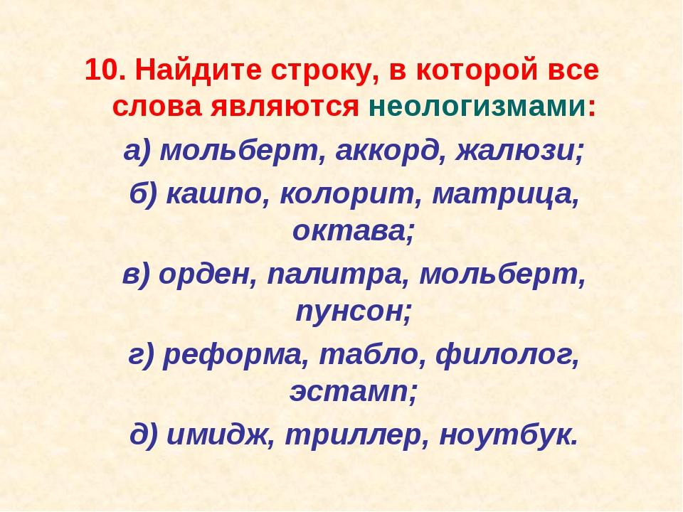 10. Найдите строку, в которой все слова являются неологизмами: а) мольберт,...