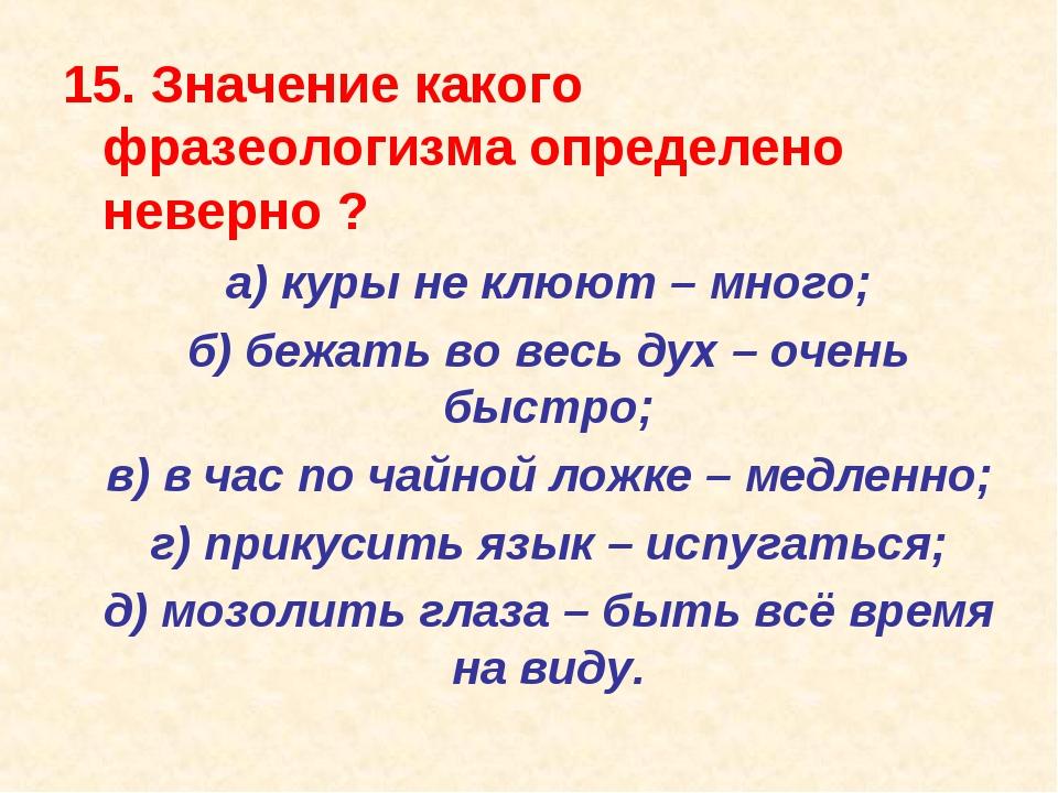 15. Значение какого фразеологизма определено неверно ? а) куры не клюют – мн...