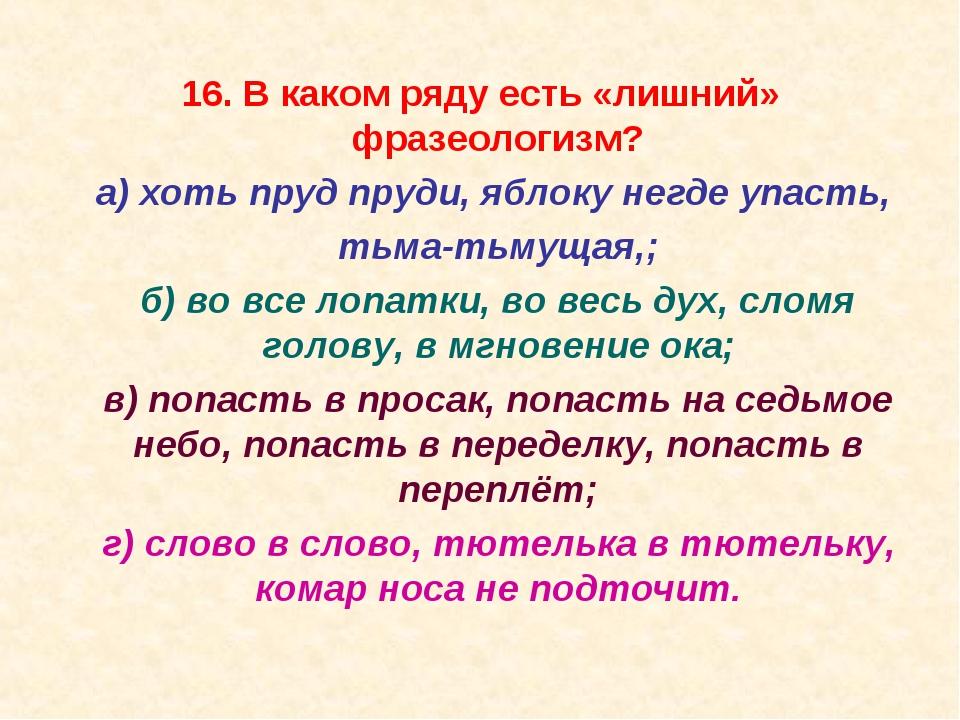 16. В каком ряду есть «лишний» фразеологизм? а) хоть пруд пруди, яблоку негд...