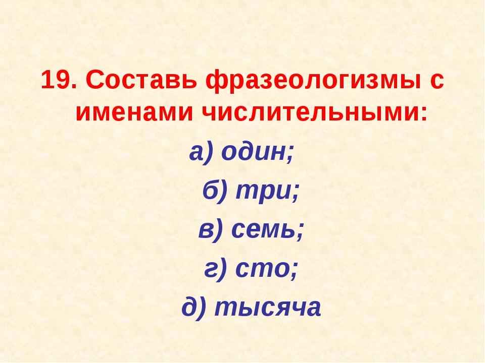 19. Составь фразеологизмы с именами числительными: а) один; б) три; в) сем...