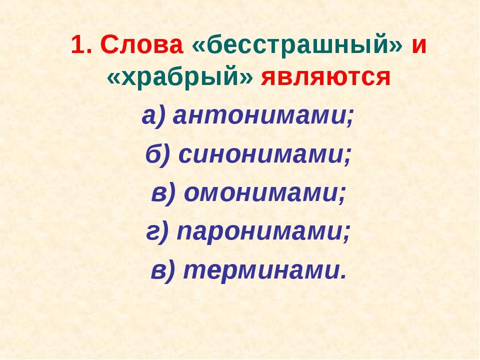 1. Слова «бесстрашный» и «храбрый» являются а) антонимами; б) синонимами;...